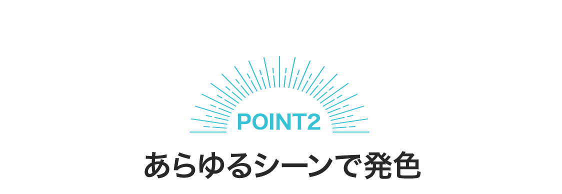 【POINT2】あらゆるシーンで発色